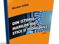 """O CARTE, DUMINICA: """"Din istoria  marilor idei etice şi pedagogice"""" de Nicolae Iuga"""