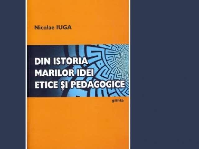 """APARIȚIE EDITORIALĂ - """"Din istoria marilor idei etice şi pedagogice"""", de prof. Nicolae IUGA"""